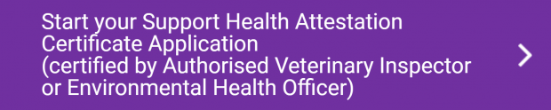 Start your Support Health Attestation Certificate Application    (certified by Authorised Veterinary Inspector or Environmental Health Officer)